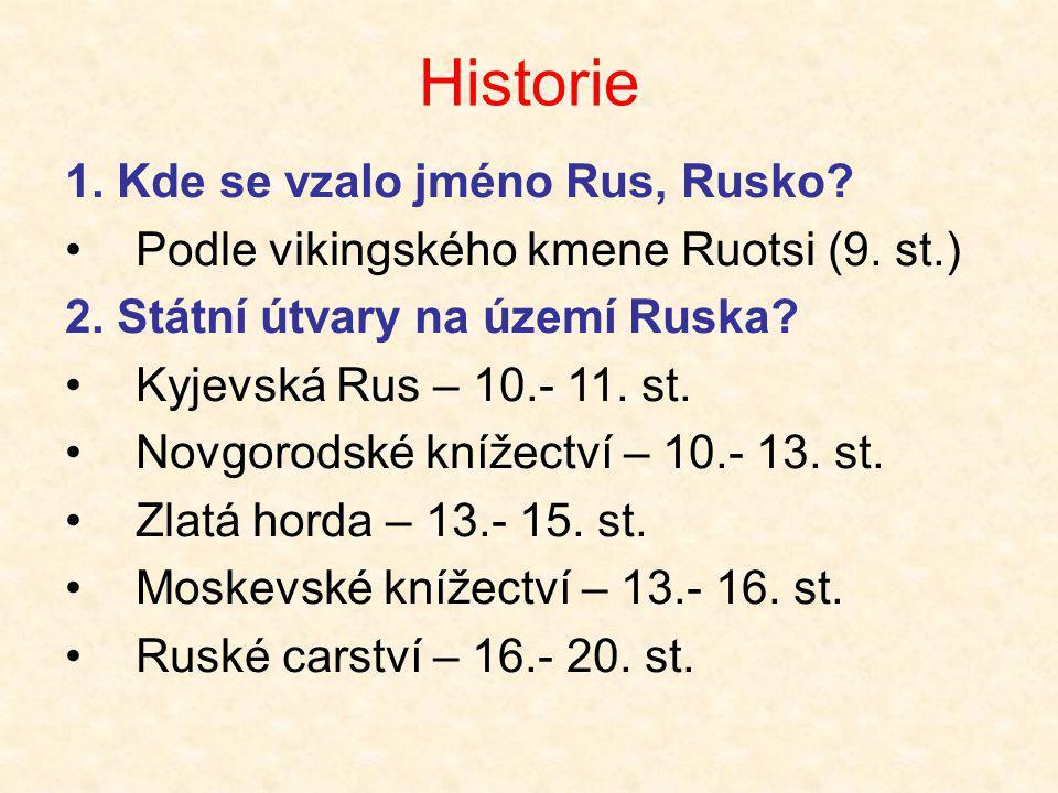 Historie 1. Kde se vzalo jméno Rus, Rusko? •Podle vikingského kmene Ruotsi (9. st.) 2. Státní útvary na území Ruska? •Kyjevská Rus – 10.- 11. st. •Nov