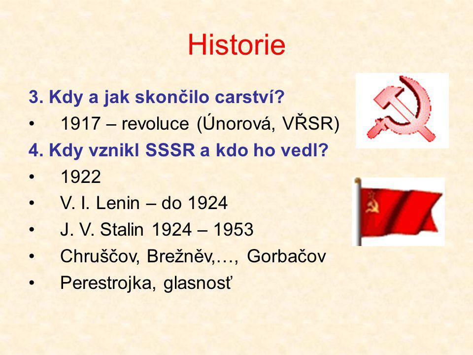 Historie 3. Kdy a jak skončilo carství? •1917 – revoluce (Únorová, VŘSR) 4. Kdy vznikl SSSR a kdo ho vedl? •1922 •V. I. Lenin – do 1924 •J. V. Stalin