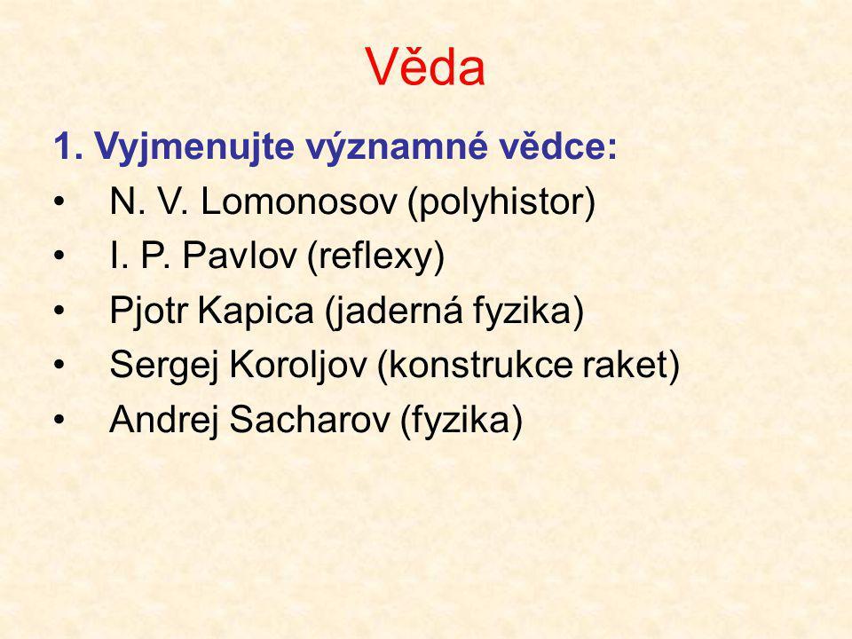 Věda 1. Vyjmenujte významné vědce: •N. V. Lomonosov (polyhistor) •I. P. Pavlov (reflexy) •Pjotr Kapica (jaderná fyzika) •Sergej Koroljov (konstrukce r