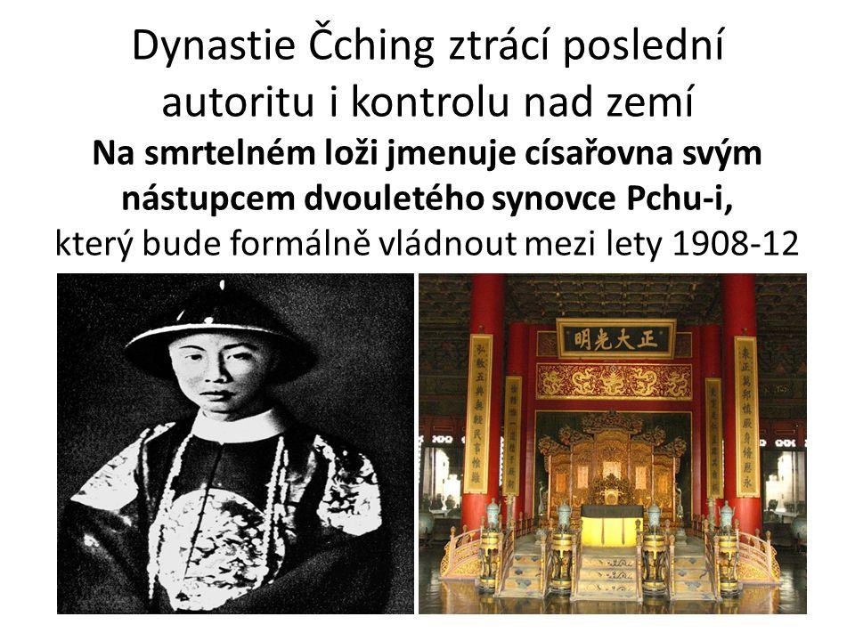 Dynastie Čching ztrácí poslední autoritu i kontrolu nad zemí Na smrtelném loži jmenuje císařovna svým nástupcem dvouletého synovce Pchu-i, který bude formálně vládnout mezi lety 1908-12