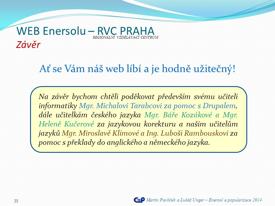 WEB Enersolu – RVC PRAHA Závěr Martin Pavlíček a Lukáš Unger – Enersol a popularizace 2014 Ať se Vám náš web líbí a je hodně užitečný! 35 REGIONÁLNÍ V