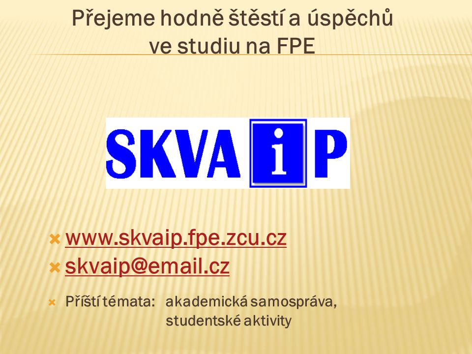 Přejeme hodně štěstí a úspěchů ve studiu na FPE  www.skvaip.fpe.zcu.cz www.skvaip.fpe.zcu.cz  skvaip@email.cz skvaip@email.cz  Příští témata: akademická samospráva, studentské aktivity