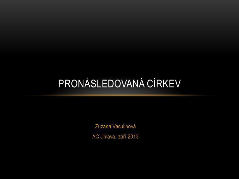 Zuzana Vaculínová AC Jihlava, září 2013 PRONÁSLEDOVANÁ CÍRKEV