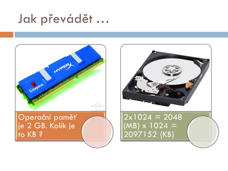 Jak převádět … Operační paměť je 2 GB. Kolik je to KB ? 2x1024 = 2048 (MB) x 1024 = 2097152 (KB)