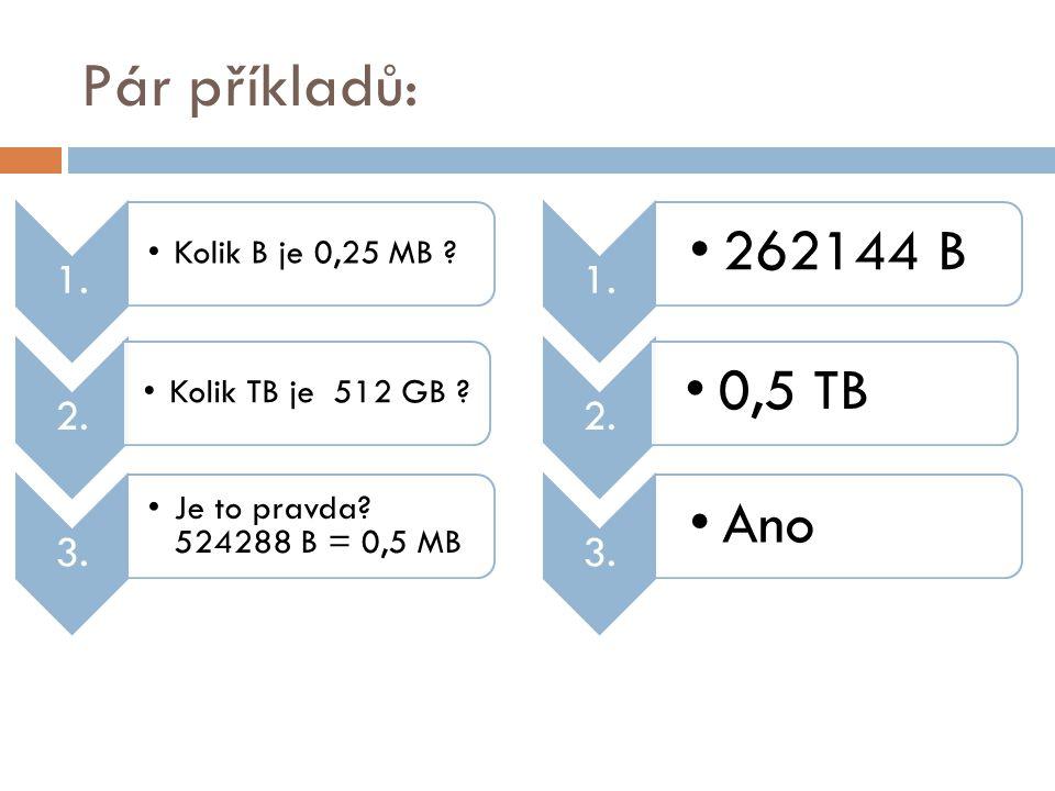 Pár příkladů: 1. •Kolik B je 0,25 MB ? 2. •Kolik TB je 512 GB ? 3. •Je to pravda? 524288 B = 0,5 MB 1. •262144 B 2. •0,5 TB 3. •Ano