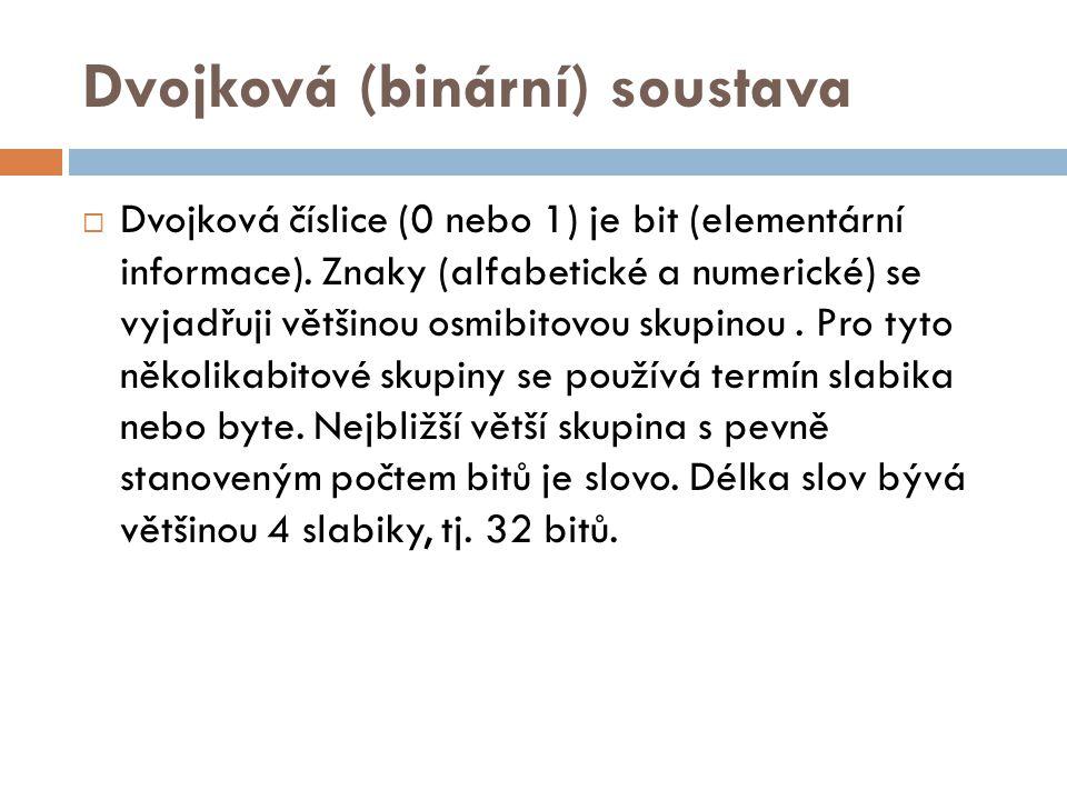 Dvojková (binární) soustava  Dvojková číslice (0 nebo 1) je bit (elementární informace). Znaky (alfabetické a numerické) se vyjadřuji většinou osmibi