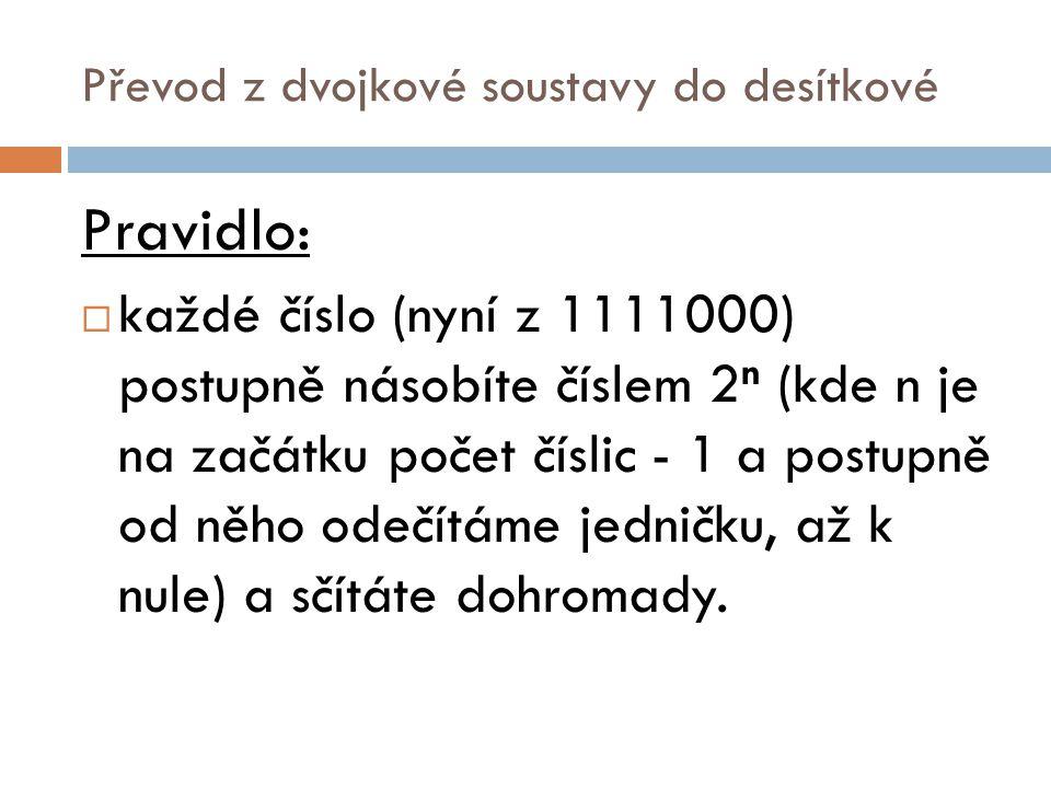 Převod z dvojkové soustavy do desítkové Pravidlo:  každé číslo (nyní z 1111000) postupně násobíte číslem 2 n (kde n je na začátku počet číslic - 1 a