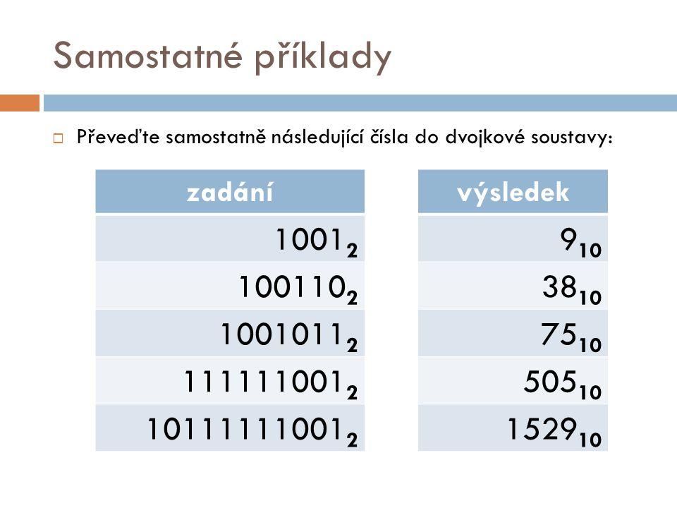 Samostatné příklady  Převeďte samostatně následující čísla do dvojkové soustavy: zadání 1001 2 100110 2 1001011 2 111111001 2 10111111001 2 výsledek