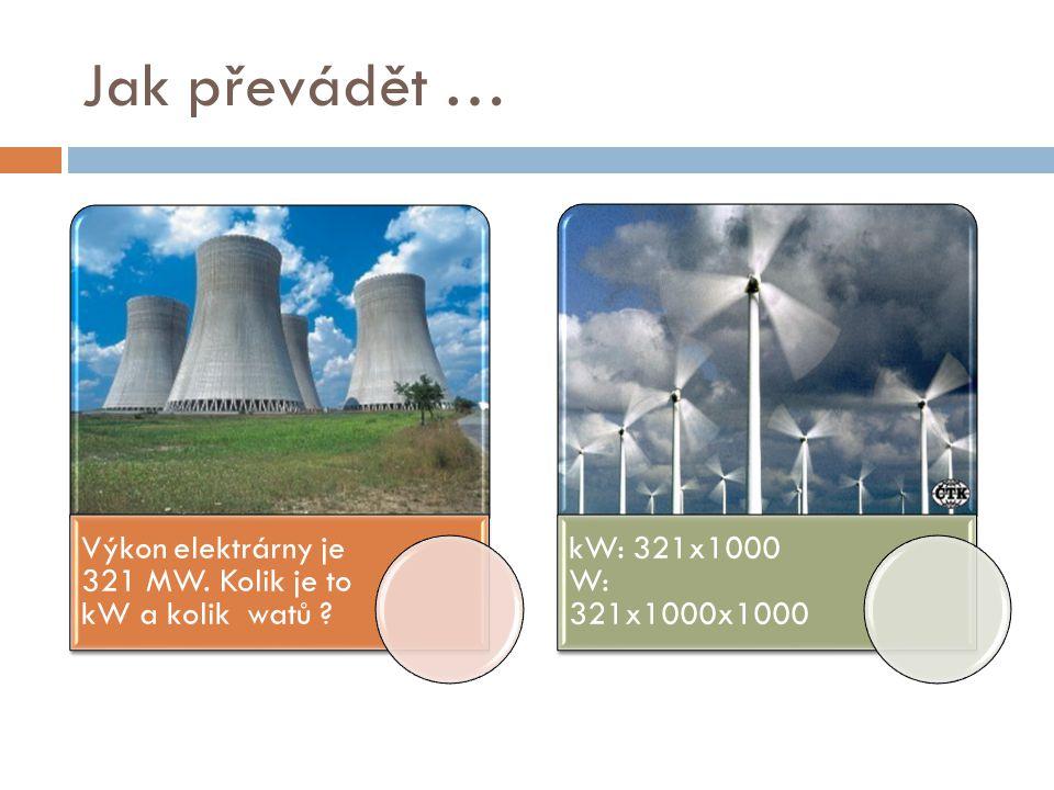 Jak převádět … Výkon elektrárny je 321 MW. Kolik je to kW a kolik watů ? kW: 321x1000 W: 321x1000x1000