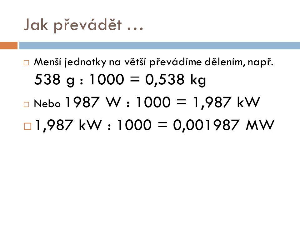 Jak převádět …  Menší jednotky na větší převádíme dělením, např. 538 g : 1000 = 0,538 kg  Nebo 1987 W : 1000 = 1,987 kW  1,987 kW : 1000 = 0,001987