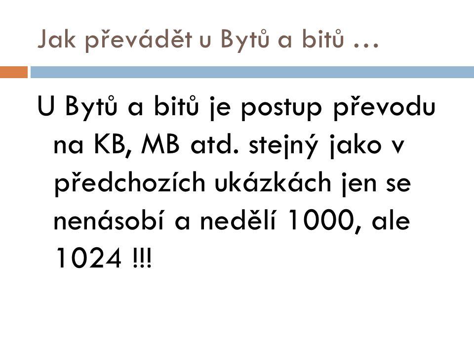 Jak převádět u Bytů a bitů … U Bytů a bitů je postup převodu na KB, MB atd. stejný jako v předchozích ukázkách jen se nenásobí a nedělí 1000, ale 1024
