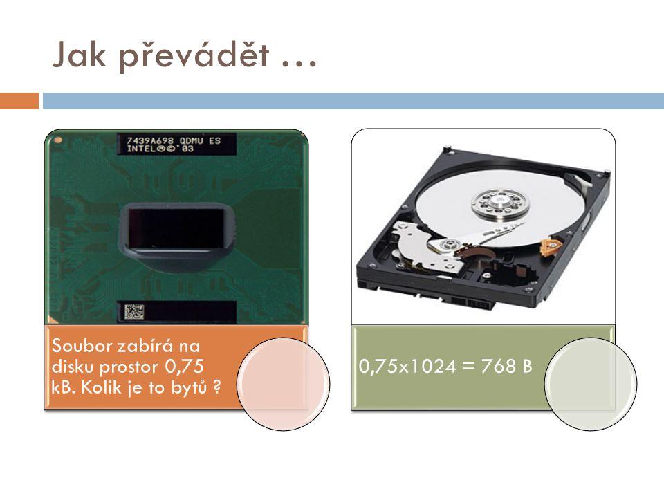 Jak převádět … Soubor zabírá na disku prostor 0,75 kB. Kolik je to bytů ? 0,75x1024 = 768 B
