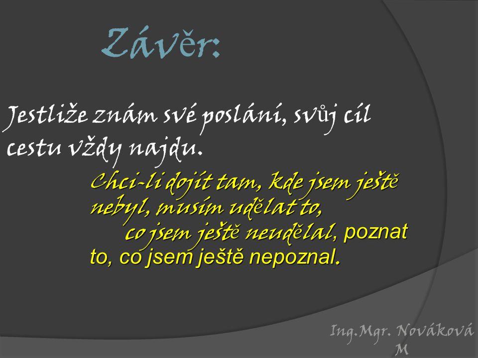 Ing.Mgr. Nováková M Záv ě r: Jestliže znám své poslání, sv ů j cíl cestu vždy najdu.