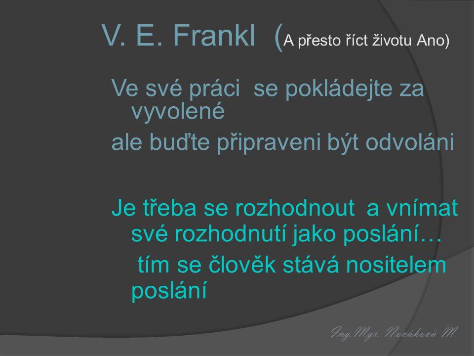 Ing.Mgr. Nováková M V. E. Frankl ( A přesto říct životu Ano) Ve své práci se pokládejte za vyvolené ale buďte připraveni být odvoláni Je třeba se rozh