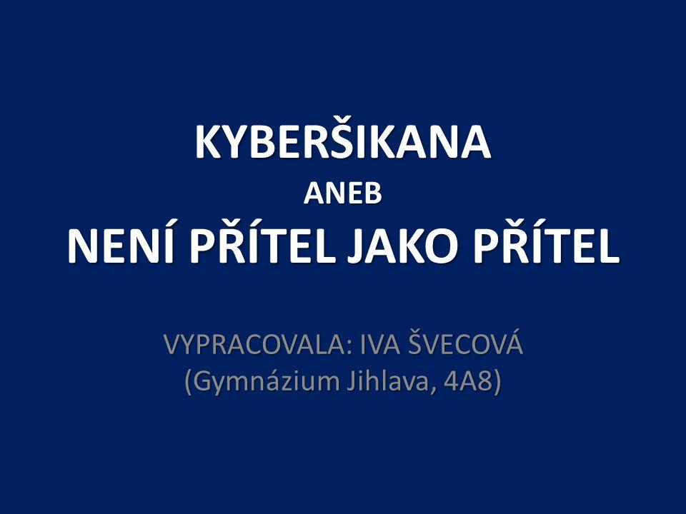KYBERŠIKANA ANEB NENÍ PŘÍTEL JAKO PŘÍTEL VYPRACOVALA: IVA ŠVECOVÁ (Gymnázium Jihlava, 4A8)