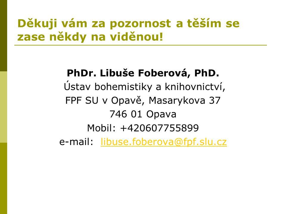 Děkuji vám za pozornost a těším se zase někdy na viděnou! PhDr. Libuše Foberová, PhD. Ústav bohemistiky a knihovnictví, FPF SU v Opavě, Masarykova 37