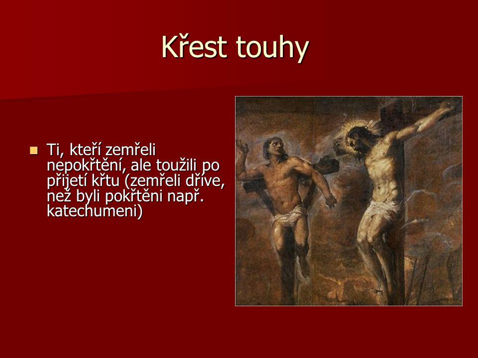 Křest touhy  Ti, kteří zemřeli nepokřtění, ale toužili po přijetí křtu (zemřeli dříve, než byli pokřtěni např. katechumeni)