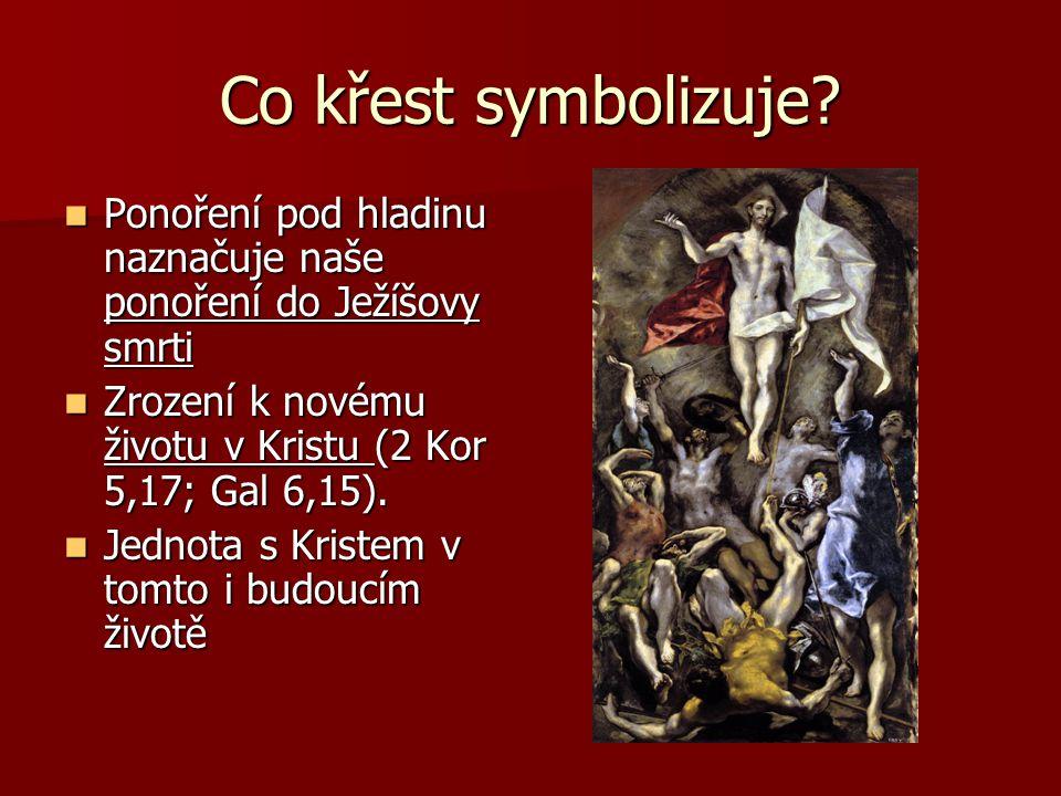 Co křest symbolizuje?  Ponoření pod hladinu naznačuje naše ponoření do Ježíšovy smrti  Zrození k novému životu v Kristu (2 Kor 5,17; Gal 6,15).  Je