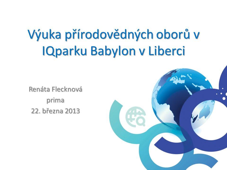 Výuka přírodovědných oborů v IQparku Babylon v Liberci Renáta Flecknová prima 22. března 2013