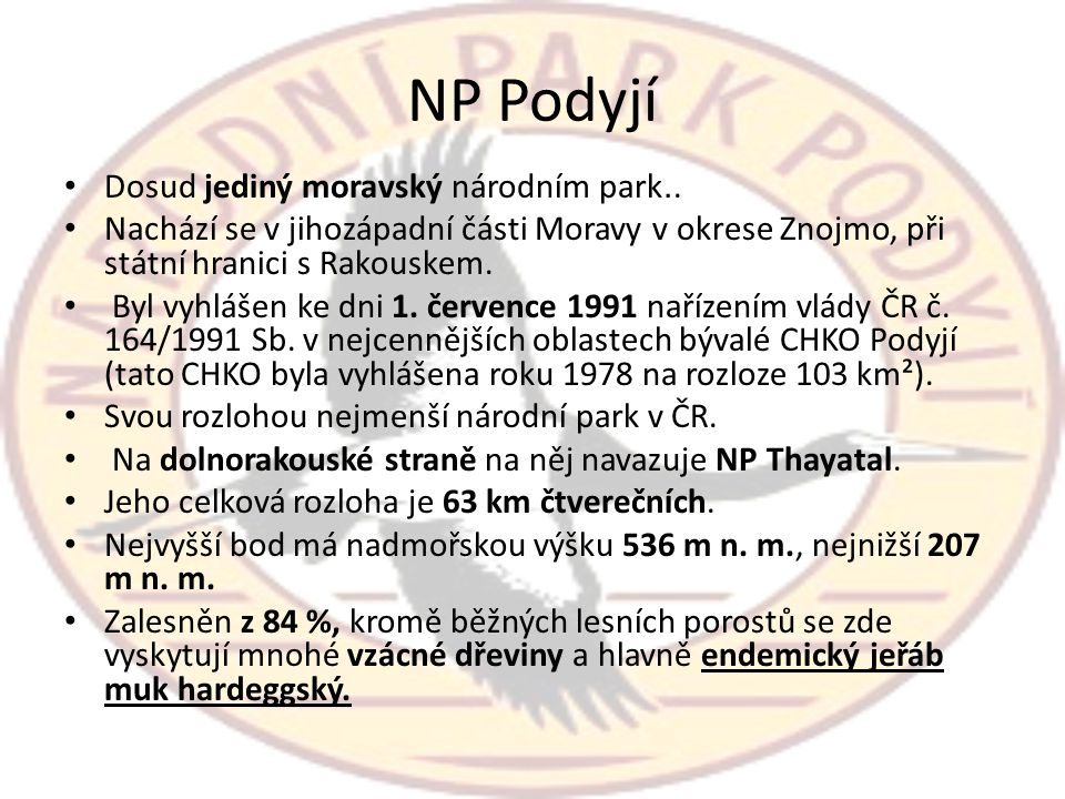 NP Podyjí • Dosud jediný moravský národním park.. • Nachází se v jihozápadní části Moravy v okrese Znojmo, při státní hranici s Rakouskem. • Byl vyhlá