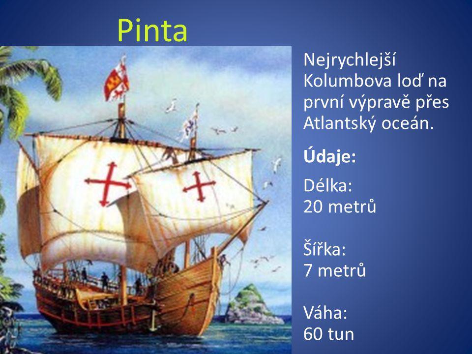 Pinta Nejrychlejší Kolumbova loď na první výpravě přes Atlantský oceán. Údaje: Délka: 20 metrů Šířka: 7 metrů Váha: 60 tun