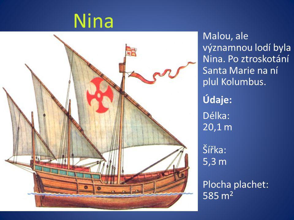 Nina Malou, ale významnou lodí byla Nina. Po ztroskotání Santa Marie na ní plul Kolumbus. Údaje: Délka: 20,1 m Šířka: 5,3 m Plocha plachet: 585 m 2