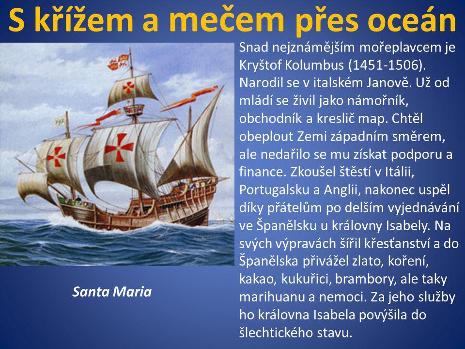 S křížem a mečem přes oceán Santa Maria Snad nejznámějším mořeplavcem je Kryštof Kolumbus (1451-1506). Narodil se v italském Janově. Už od mládí se ži