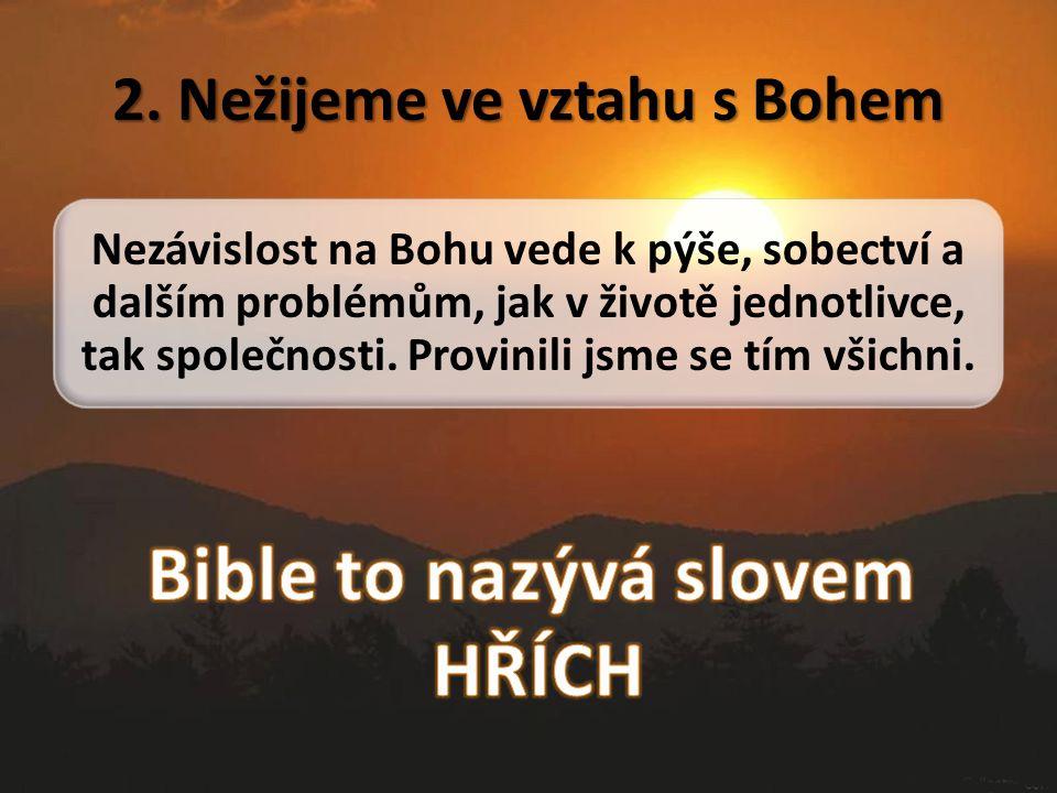 2. Nežijeme ve vztahu s Bohem Nezávislost na Bohu vede k pýše, sobectví a dalším problémům, jak v životě jednotlivce, tak společnosti. Provinili jsme