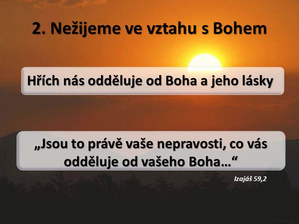 """2. Nežijeme ve vztahu s Bohem Hřích nás odděluje od Boha a jeho lásky """"Jsou to právě vaše nepravosti, co vás odděluje od vašeho Boha…"""" Izajáš 59,2"""