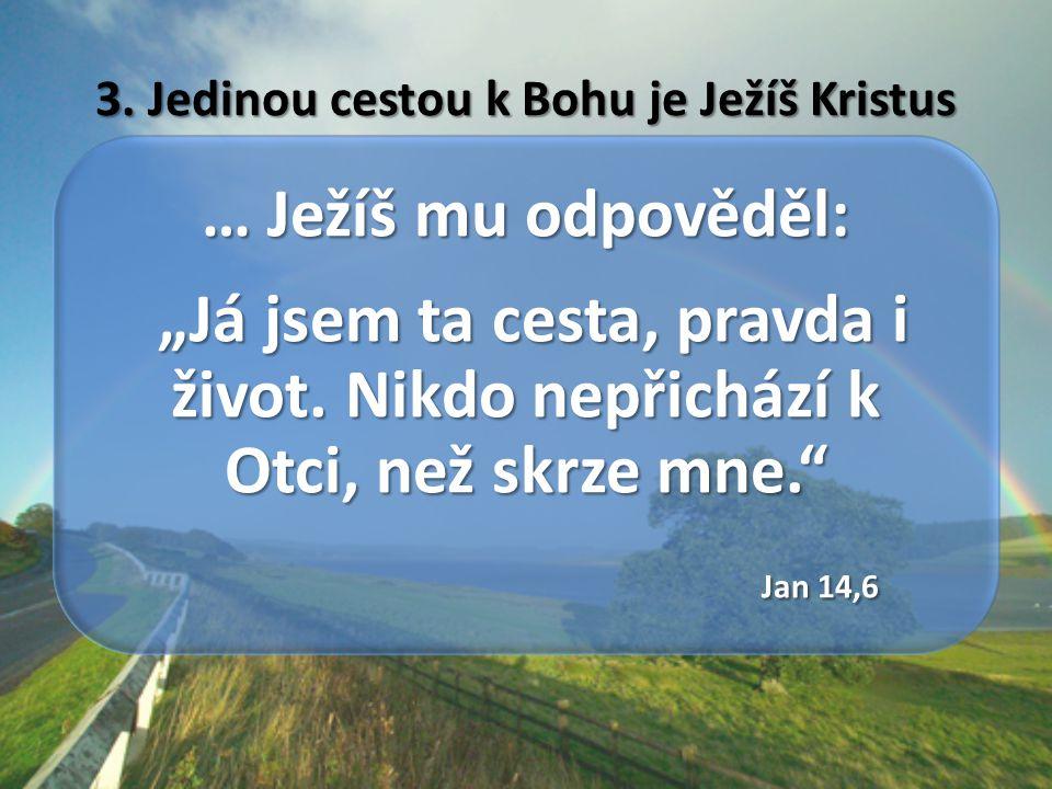"""3.Jedinou cestou k Bohu je Ježíš Kristus … Ježíš mu odpověděl: """"Já jsem ta cesta, pravda i život."""