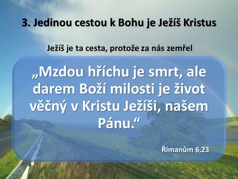 """3. Jedinou cestou k Bohu je Ježíš Kristus Ježíš je ta cesta, protože za nás zemřel """"Mzdou hříchu je smrt, ale darem Boží milosti je život věčný v Kris"""