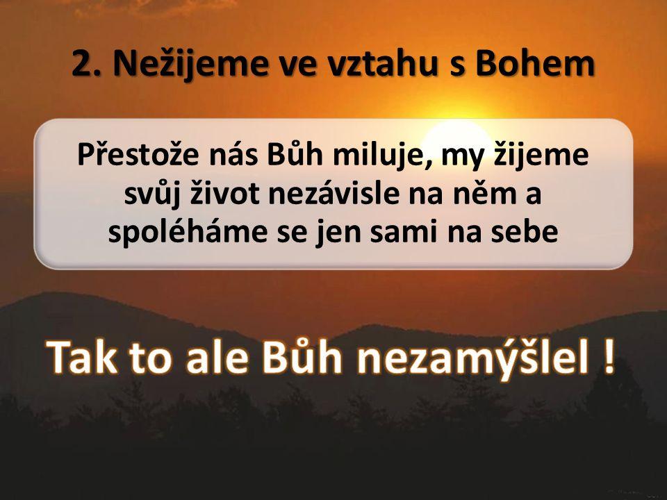 2. Nežijeme ve vztahu s Bohem Přestože nás Bůh miluje, my žijeme svůj život nezávisle na něm a spoléháme se jen sami na sebe
