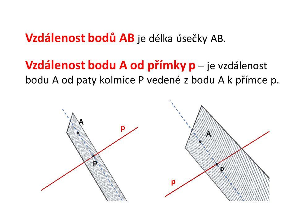 Vzdálenost bodů AB je délka úsečky AB. Vzdálenost bodu A od přímky p – je vzdálenost bodu A od paty kolmice P vedené z bodu A k přímce p. p p A A P P
