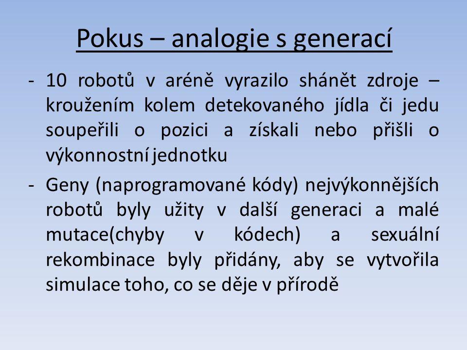 Pokus – analogie s generací -10 robotů v aréně vyrazilo shánět zdroje – kroužením kolem detekovaného jídla či jedu soupeřili o pozici a získali nebo přišli o výkonnostní jednotku -Geny (naprogramované kódy) nejvýkonnějších robotů byly užity v další generaci a malé mutace(chyby v kódech) a sexuální rekombinace byly přidány, aby se vytvořila simulace toho, co se děje v přírodě