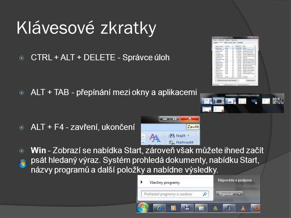 Klávesové zkratky  CTRL + ALT + DELETE - Správce úloh  ALT + TAB - přepínání mezi okny a aplikacemi  ALT + F4 - zavření, ukončení  Win - Zobrazí se nabídka Start, zároveň však můžete ihned začít psát hledaný výraz.