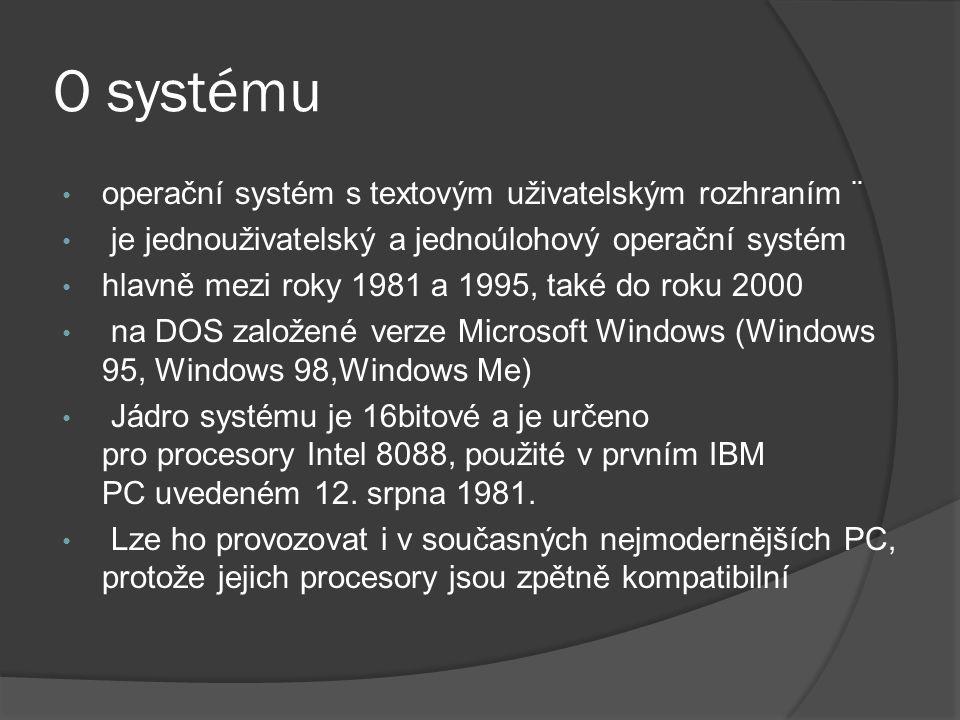 O systému • operační systém s textovým uživatelským rozhraním ¨ • je jednouživatelský a jednoúlohový operační systém • hlavně mezi roky 1981 a 1995, také do roku 2000 • na DOS založené verze Microsoft Windows (Windows 95, Windows 98,Windows Me) • Jádro systému je 16bitové a je určeno pro procesory Intel 8088, použité v prvním IBM PC uvedeném 12.