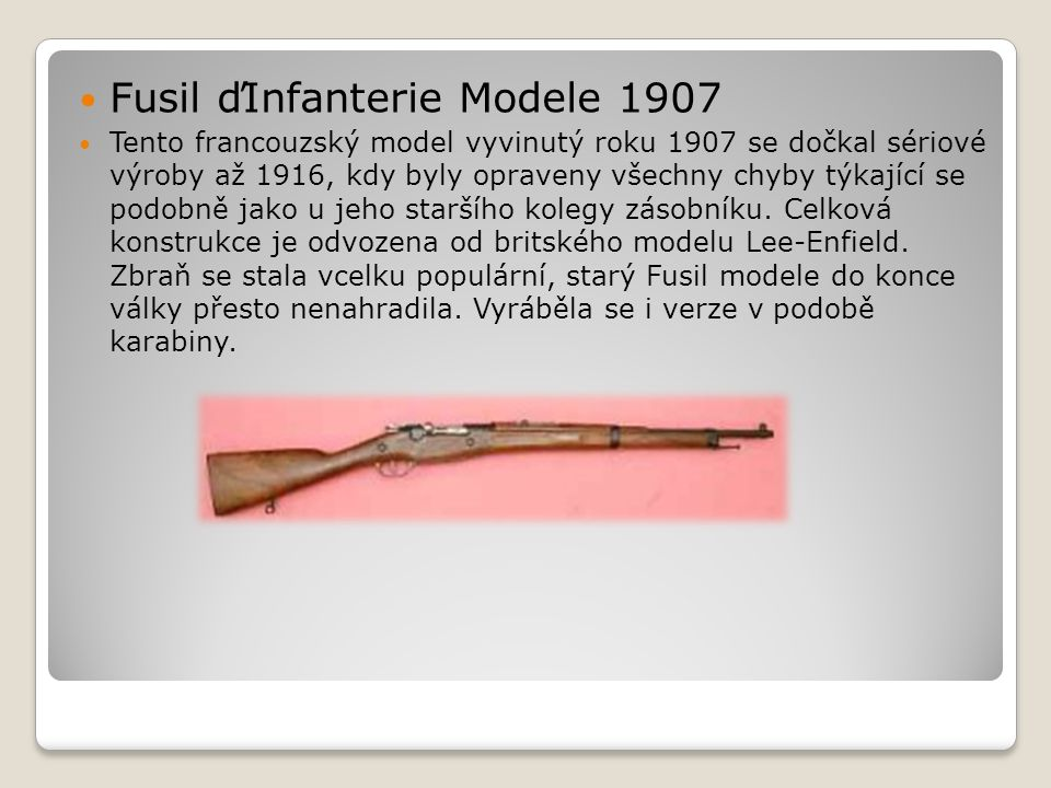  Fusil ďInfanterie Modele 1907  Tento francouzský model vyvinutý roku 1907 se dočkal sériové výroby až 1916, kdy byly opraveny všechny chyby týkající se podobně jako u jeho staršího kolegy zásobníku.