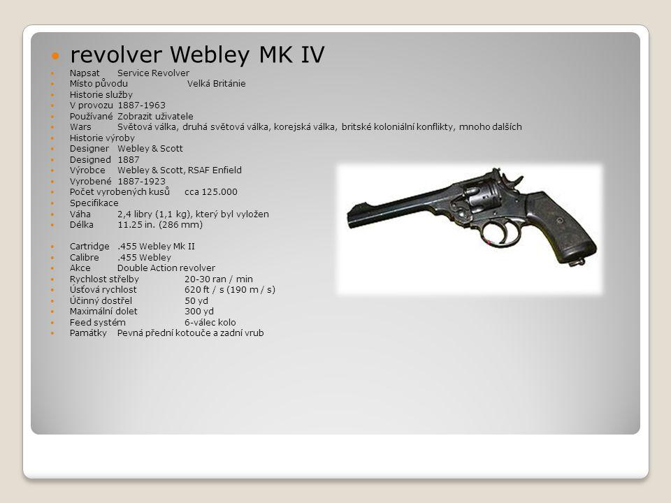  revolver Webley MK IV  Napsat Service Revolver  Místo původu Velká Británie  Historie služby  V provozu 1887-1963  Používané Zobrazit uživatele  Wars Světová válka, druhá světová válka, korejská válka, britské koloniální konflikty, mnoho dalších  Historie výroby  Designer Webley & Scott  Designed 1887  Výrobce Webley & Scott, RSAF Enfield  Vyrobené 1887-1923  Počet vyrobených kusů cca 125.000  Specifikace  Váha 2,4 libry (1,1 kg), který byl vyložen  Délka 11.25 in.
