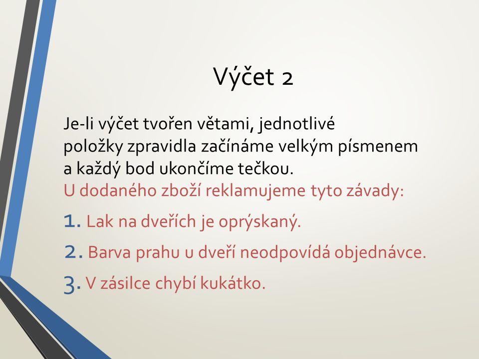 Výčet 2 Je-li výčet tvořen větami, jednotlivé položky zpravidla začínáme velkým písmenem a každý bod ukončíme tečkou. U dodaného zboží reklamujeme tyt