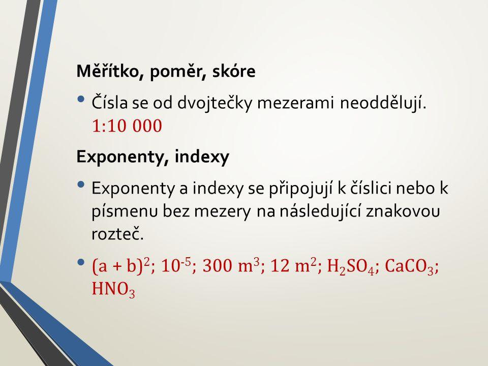 Měřítko, poměr, skóre • Čísla se od dvojtečky mezerami neoddělují. 1:10 000 Exponenty, indexy • Exponenty a indexy se připojují k číslici nebo k písme