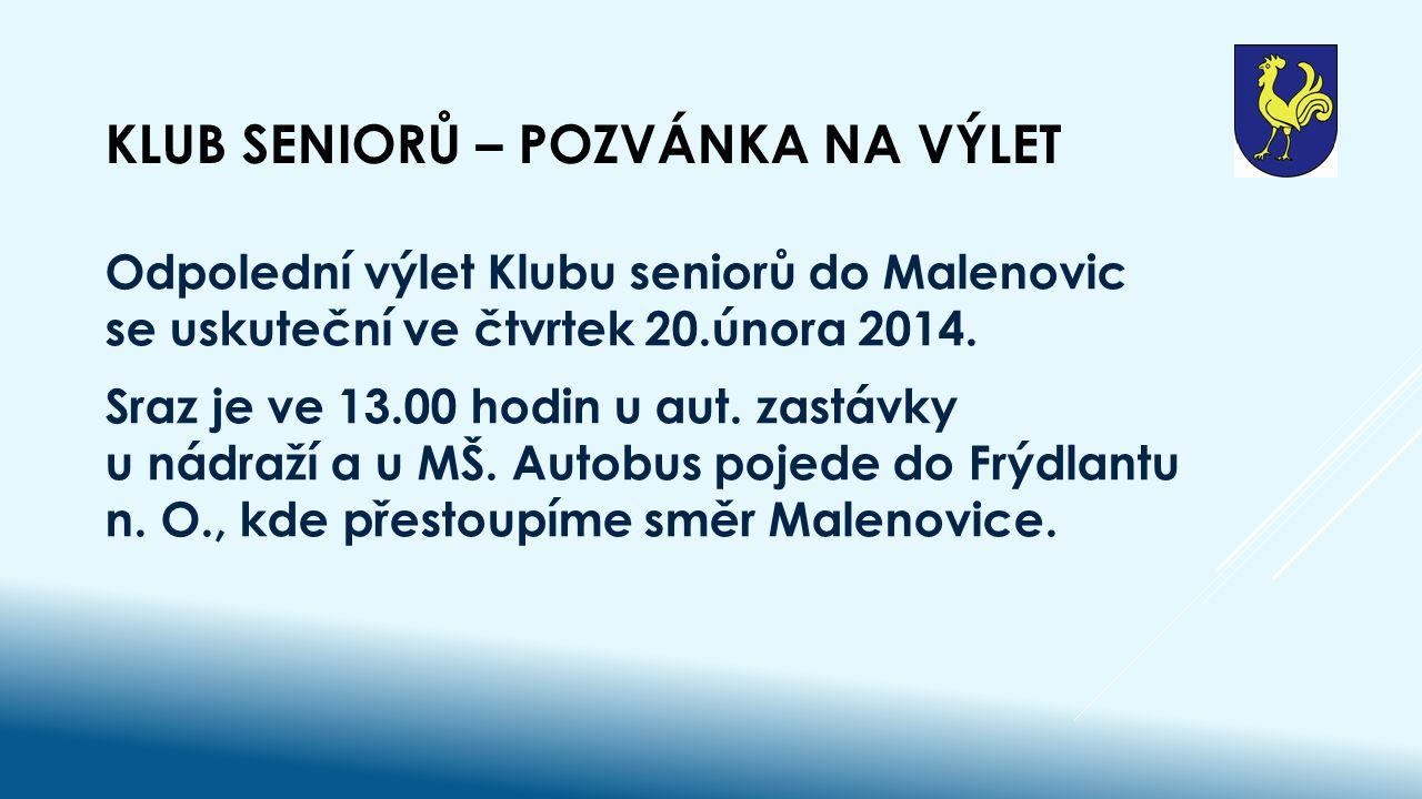KLUB SENIORŮ – POZVÁNKA NA VÝLET Odpolední výlet Klubu seniorů do Malenovic se uskuteční ve čtvrtek 20.února 2014.