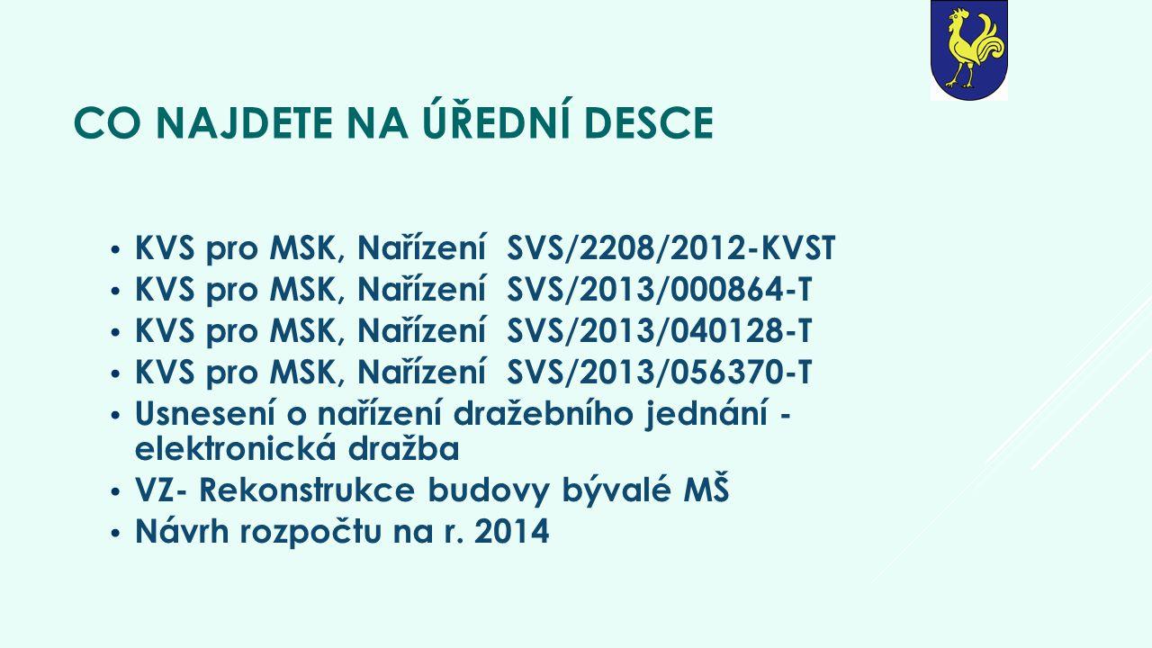 CO NAJDETE NA ÚŘEDNÍ DESCE • KVS pro MSK, Nařízení SVS/2208/2012-KVST • KVS pro MSK, Nařízení SVS/2013/000864-T • KVS pro MSK, Nařízení SVS/2013/040128-T • KVS pro MSK, Nařízení SVS/2013/056370-T • Usnesení o nařízení dražebního jednání - elektronická dražba • VZ- Rekonstrukce budovy bývalé MŠ • Návrh rozpočtu na r.