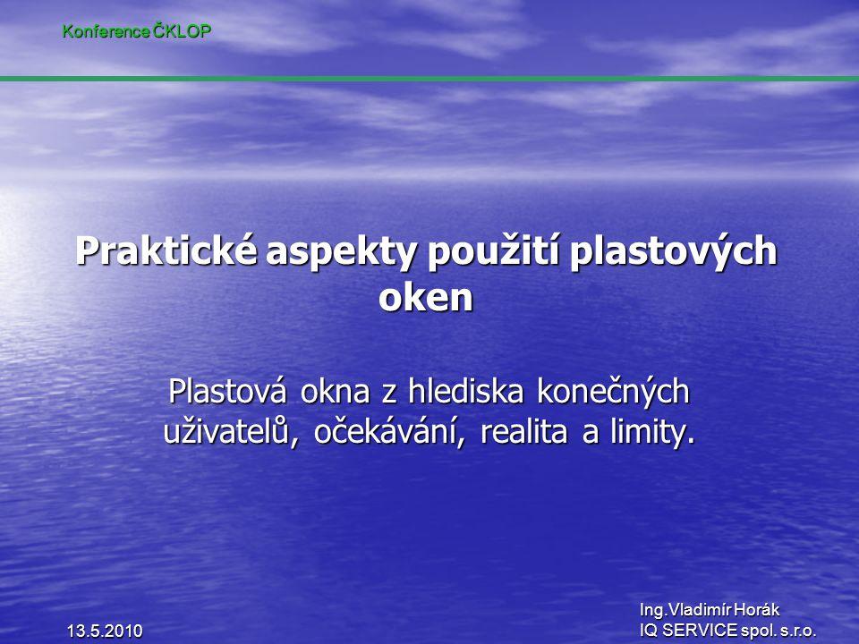 Konference ČKLOP Ing.Vladimír Horák IQ SERVICE spol. s.r.o. Praktické aspekty použití plastových oken Plastová okna z hlediska konečných uživatelů, oč
