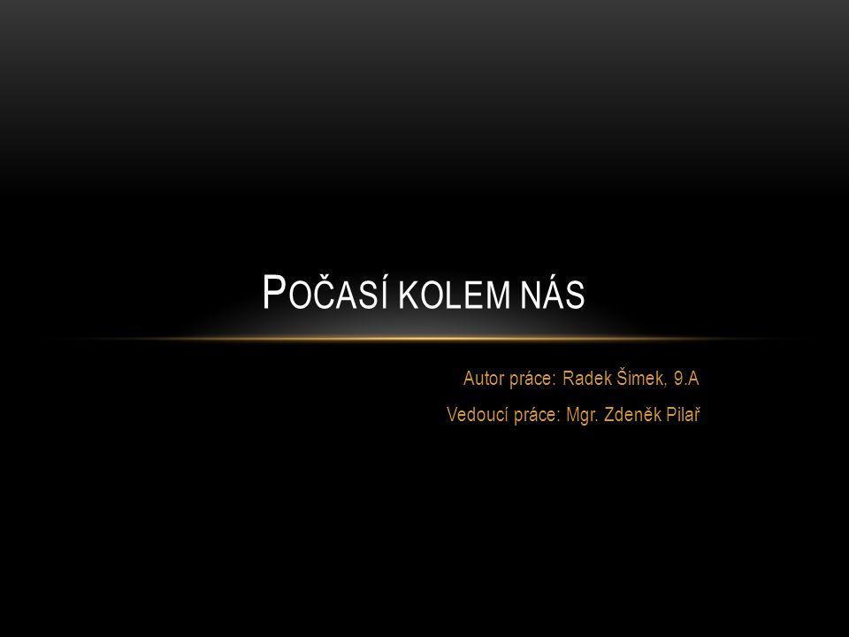 Autor práce: Radek Šimek, 9.A Vedoucí práce: Mgr. Zdeněk Pilař P OČASÍ KOLEM NÁS