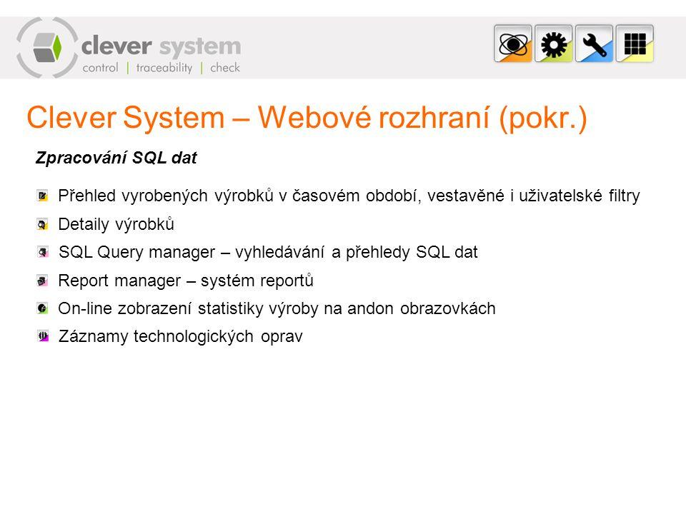 Clever System – Webové rozhraní (pokr.) Zpracování SQL dat Přehled vyrobených výrobků v časovém období, vestavěné i uživatelské filtry Detaily výrobků SQL Query manager – vyhledávání a přehledy SQL dat Report manager – systém reportů On-line zobrazení statistiky výroby na andon obrazovkách Záznamy technologických oprav