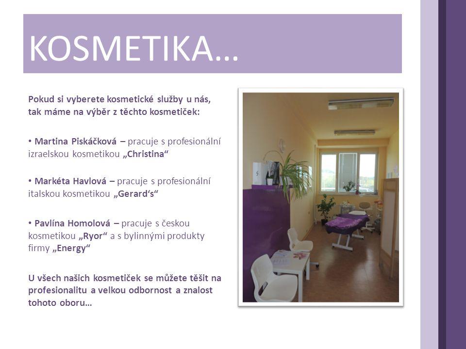 """KOSMETIKA… Pokud si vyberete kosmetické služby u nás, tak máme na výběr z těchto kosmetiček: • Martina Piskáčková – pracuje s profesionální izraelskou kosmetikou """"Christina • Markéta Havlová – pracuje s profesionální italskou kosmetikou """"Gerard's • Pavlína Homolová – pracuje s českou kosmetikou """"Ryor a s bylinnými produkty firmy """"Energy U všech našich kosmetiček se můžete těšit na profesionalitu a velkou odbornost a znalost tohoto oboru…"""