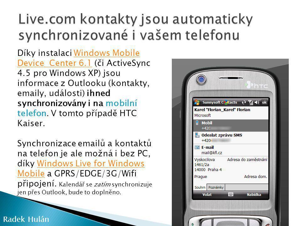 Radek Hulán Díky instalaci Windows Mobile Device Center 6.1 (či ActiveSync 4.5 pro Windows XP) jsou informace z Outlooku (kontakty, emaily, události) ihned synchronizovány i na mobilní telefon.