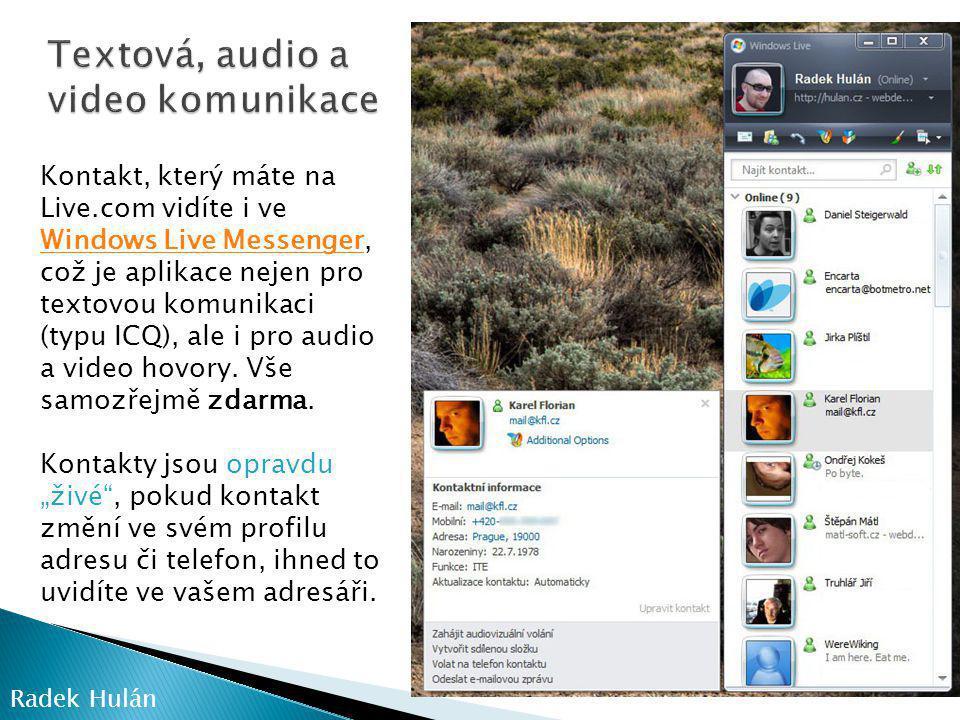 Radek Hulán Kontakt, který máte na Live.com vidíte i ve Windows Live Messenger, což je aplikace nejen pro textovou komunikaci (typu ICQ), ale i pro audio a video hovory.