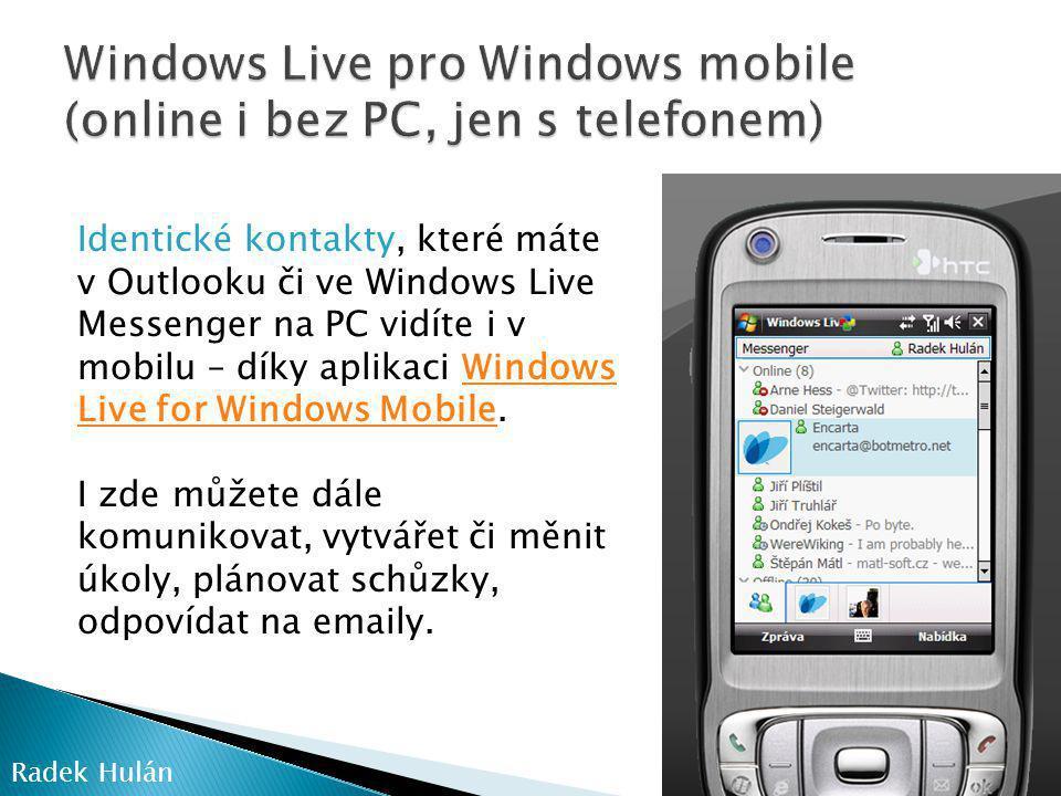 Radek Hulán Identické kontakty, které máte v Outlooku či ve Windows Live Messenger na PC vidíte i v mobilu – díky aplikaci Windows Live for Windows Mobile.Windows Live for Windows Mobile I zde můžete dále komunikovat, vytvářet či měnit úkoly, plánovat schůzky, odpovídat na emaily.