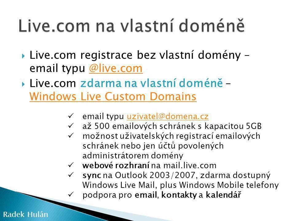  Live.com registrace bez vlastní domény – email typu @live.com@live.com  Live.com zdarma na vlastní doméně – Windows Live Custom Domains Windows Live Custom Domains  email typu uzivatel@domena.czuzivatel@domena.cz  až 500 emailových schránek s kapacitou 5GB  možnost uživatelských registrací emailových schránek nebo jen účtů povolených administrátorem domény  webové rozhraní na mail.live.com  sync na Outlook 2003/2007, zdarma dostupný Windows Live Mail, plus Windows Mobile telefony  podpora pro email, kontakty a kalendář Radek Hulán